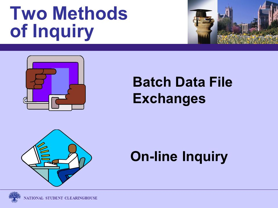 NATIONAL STUDENT CLEARINGHOUSE Two Methods of Inquiry On-line Inquiry Batch Data File Exchanges