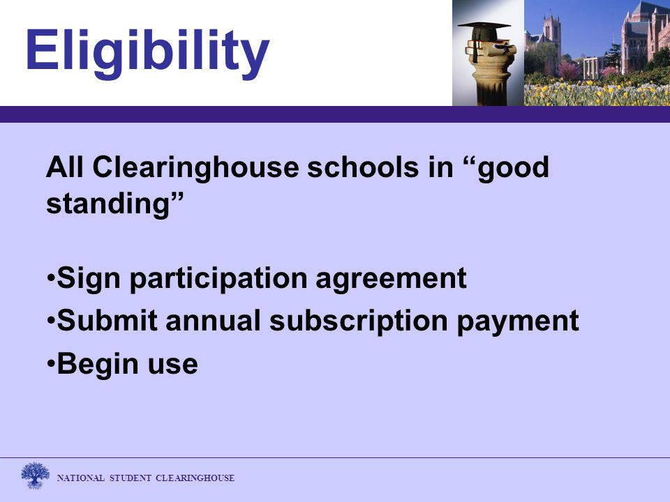 NATIONAL STUDENT CLEARINGHOUSE Eligibility All Clearinghouse schools in good standing Sign participation agreement Submit annual subscription payment Begin use