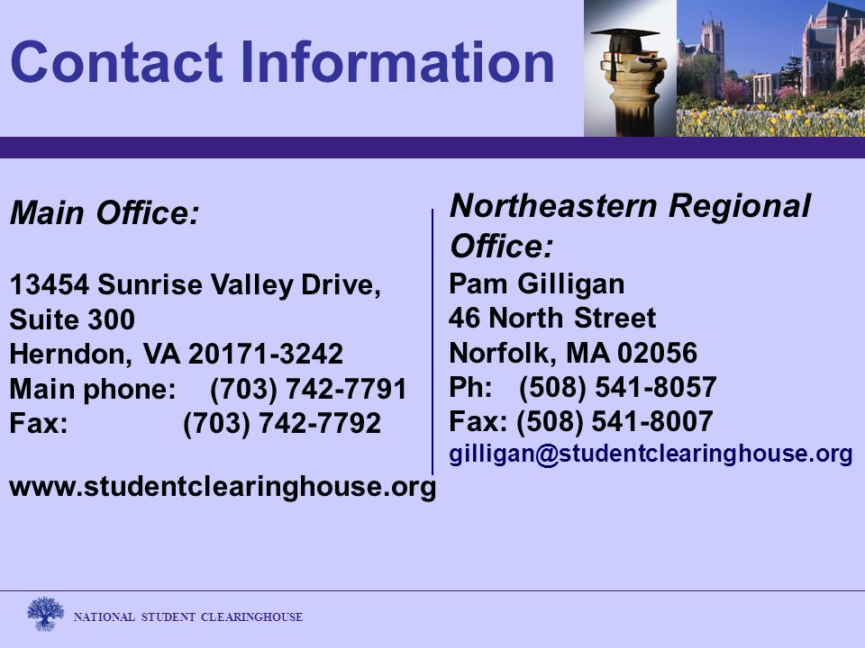 NATIONAL STUDENT CLEARINGHOUSE Northeastern Regional Office: Pam Gilligan 46 North Street Norfolk, MA 02056 Ph: (508) 541-8057 Fax: (508) 541-8007 gilligan@studentclearinghouse.org Contact Information Main Office: 13454 Sunrise Valley Drive, Suite 300 Herndon, VA 20171-3242 Main phone: (703) 742-7791 Fax: (703) 742-7792 www.studentclearinghouse.org