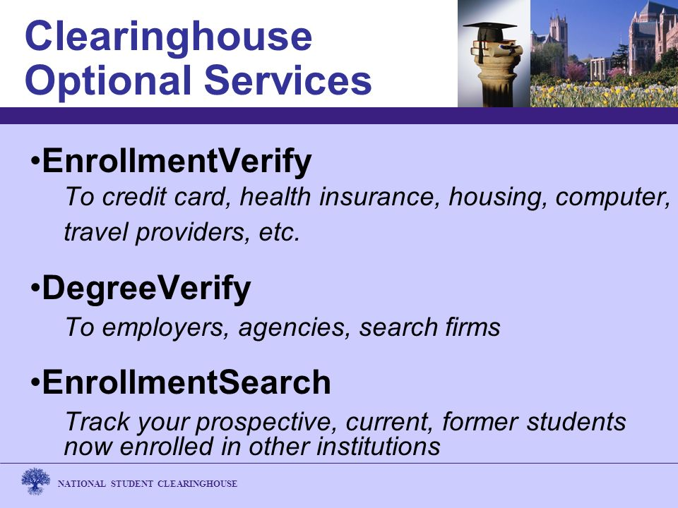 NATIONAL STUDENT CLEARINGHOUSE Clearinghouse Optional Services EnrollmentVerify To credit card, health insurance, housing, computer, travel providers, etc.