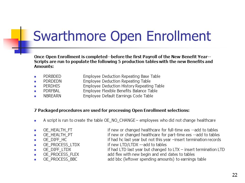 22 Swarthmore Open Enrollment Once Open Enrollment is completed--before the first Payroll of the New Benefit Year-- Scripts are run to populate the following 5 production tables with the new Benefits and Amounts: PDRBDEDEmployee Deduction Repeating Base Table PDRDEDNEmployee Deduction Repeating Table PERDHISEmployee Deduction History Repeating Table PDRFBALEmployee Flexible Benefits Balance Table NBREARNEmployee Default Earnings Code Table 7 Packaged procedures are used for processing Open Enrollment selections: A script is run to create the table OE_NO_CHANGE – employees who did not change healthcare OE_HEALTH_FT if new or changed healthcare for full-time ees --add to tables OE_HEALTH_PTif new or changed healthcare for part-time ees --add to tables OE_DIFF_HCif had hc last year but not this year –insert termination records OE_PROCESS_LTDXif new LTD/LTDX –-add to tables OE_DIFF_LTDXif had LTD last year but changed to LTX – insert termination LTD OE_PROCESS_FLEXadd flex with new begin and end dates to tables OE_PROCESS_BBC add bbc (leftover spending amounts) to earnings table