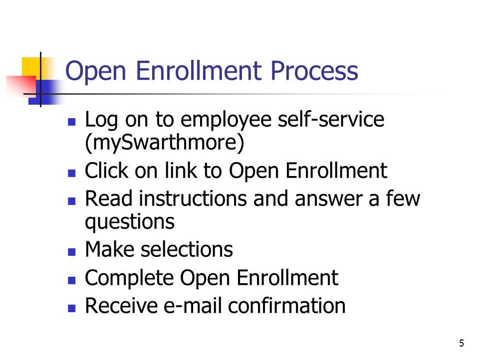 5 Open Enrollment Process Log on to employee self-service (mySwarthmore) Click on link to Open Enrollment Read instructions and answer a few questions Make selections Complete Open Enrollment Receive e-mail confirmation