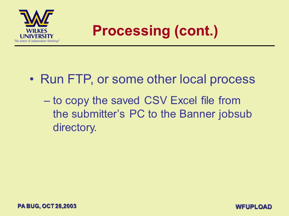 PA BUG, OCT 28,2003 WFUPLOAD Processing (cont.) Run FTP, or some other local process –to copy the saved CSV Excel file from the submitters PC to the B