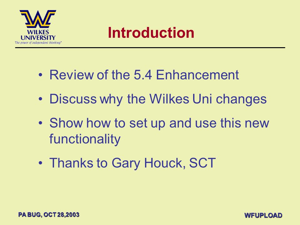 PA BUG, OCT 28,2003 WFUPLOAD Review of the 5.4 Enhancement Discuss why the Wilkes Uni changes Show how to set up and use this new functionality Thanks
