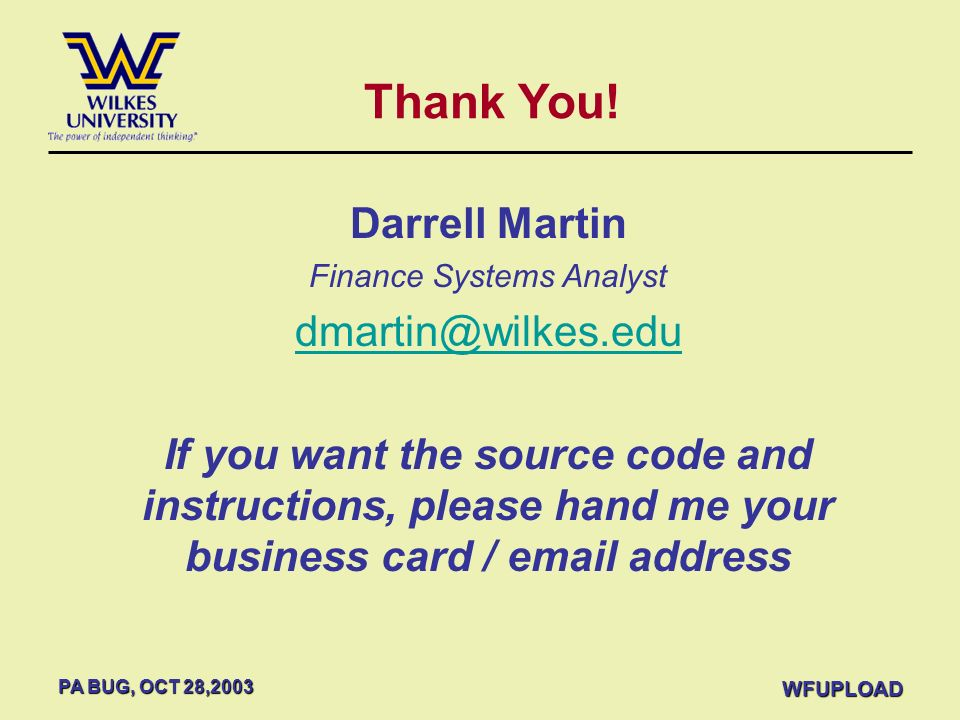 PA BUG, OCT 28,2003 WFUPLOAD Thank You! Darrell Martin Finance Systems Analyst dmartin@wilkes.edu If you want the source code and instructions, please