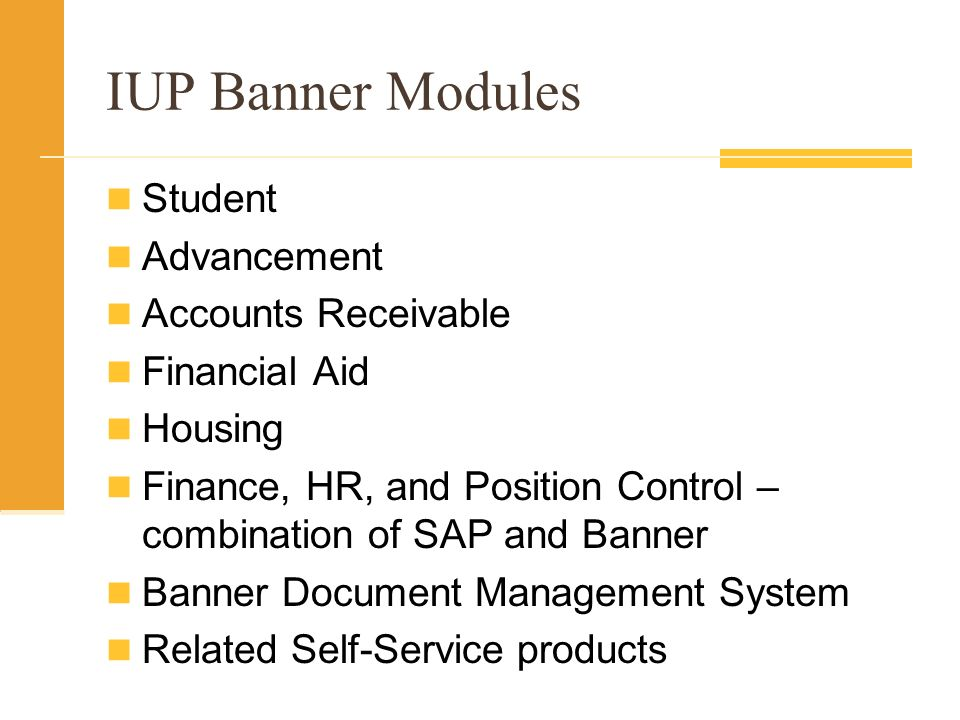 IUP Banner Modules Student Advancement Accounts Receivable Financial Aid Housing Finance, HR, and Position Control – combination of SAP and Banner Banner Document Management System Related Self-Service products