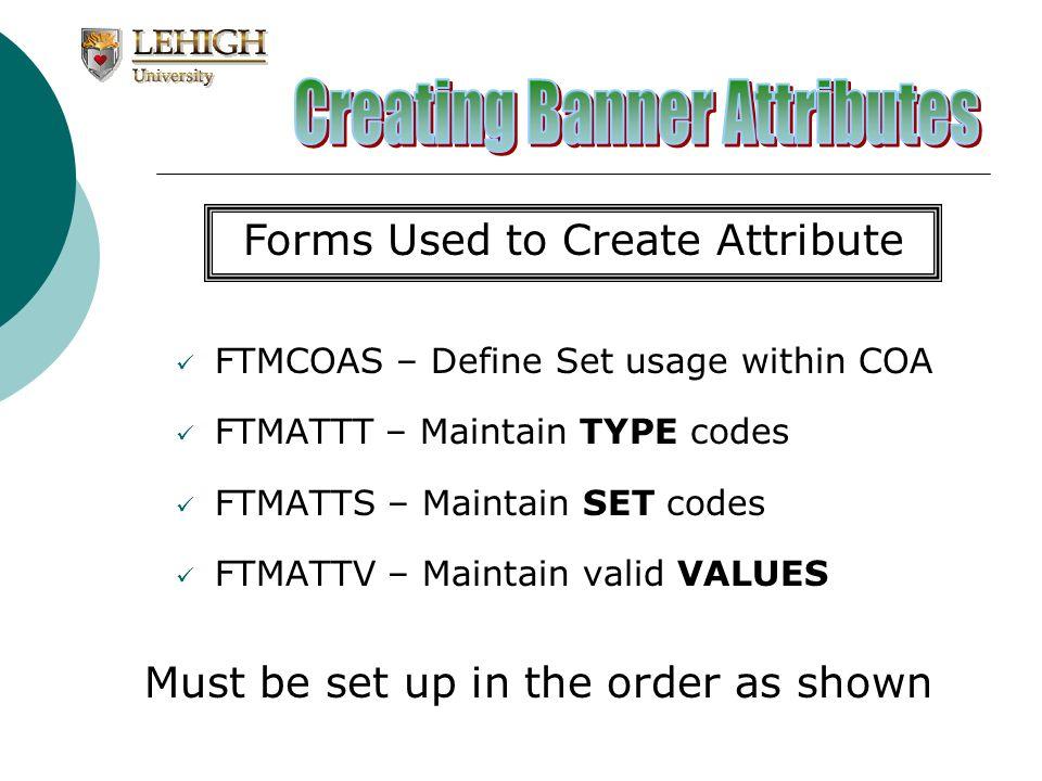 FTMCOAS – Define Set usage within COA FTMATTT – Maintain TYPE codes FTMATTS – Maintain SET codes FTMATTV – Maintain valid VALUES Forms Used to Create