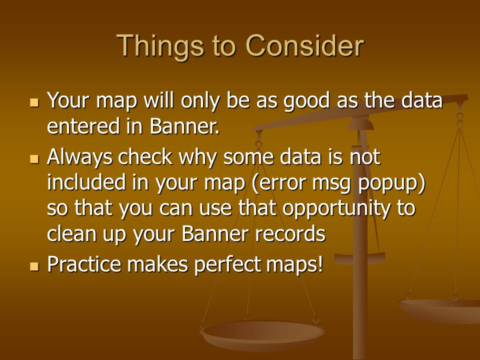Things to Consider Your map will only be as good as the data entered in Banner. Your map will only be as good as the data entered in Banner. Always ch