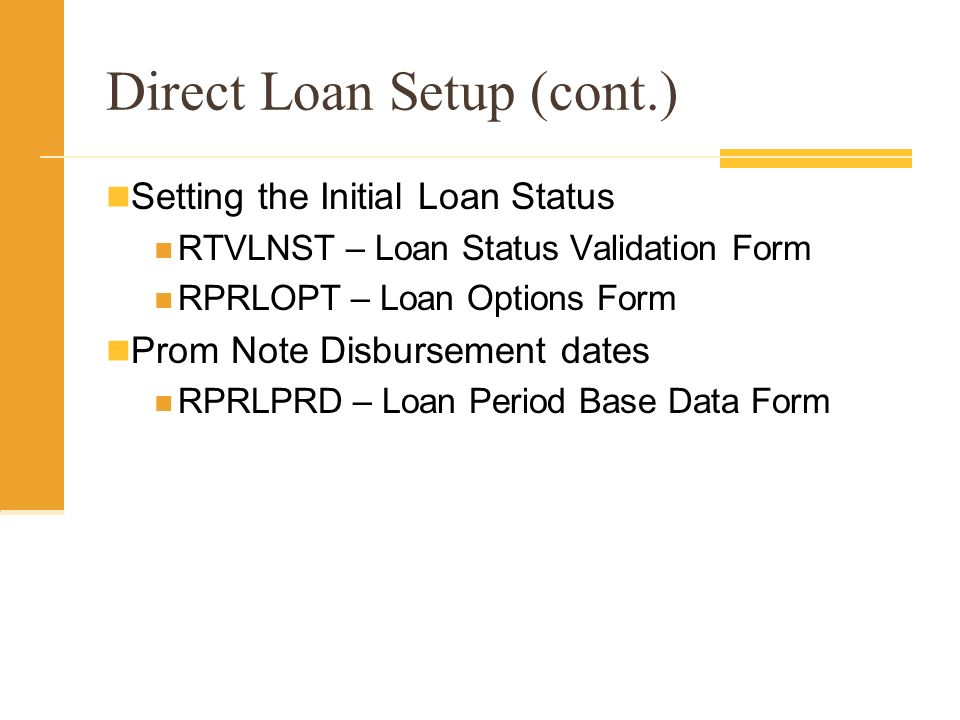Direct Loan Setup (cont.) Setting the Initial Loan Status RTVLNST – Loan Status Validation Form RPRLOPT – Loan Options Form Prom Note Disbursement dates RPRLPRD – Loan Period Base Data Form