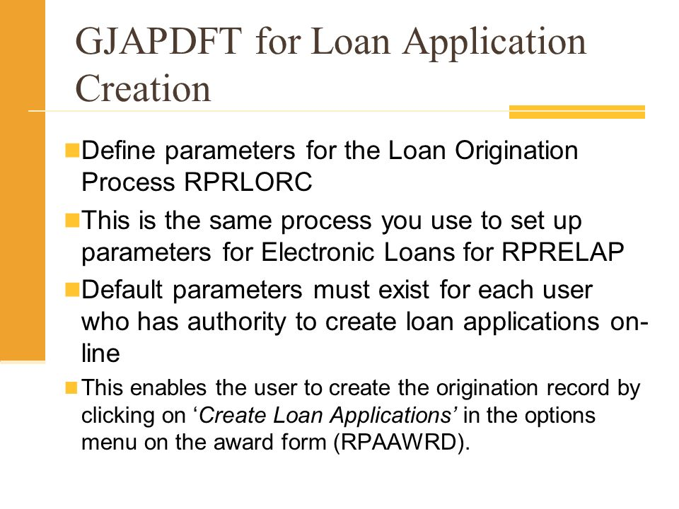 GJAPDFT for Loan Application Creation Define parameters for the Loan Origination Process RPRLORC This is the same process you use to set up parameters for Electronic Loans for RPRELAP Default parameters must exist for each user who has authority to create loan applications on- line This enables the user to create the origination record by clicking on Create Loan Applications in the options menu on the award form (RPAAWRD).