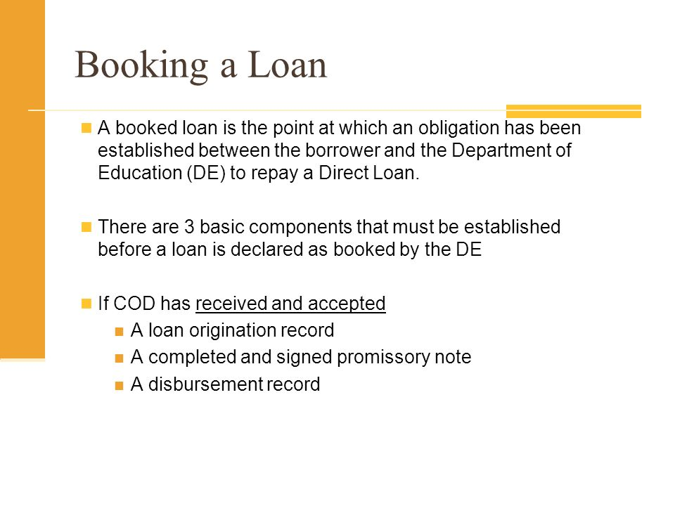 Booking a Loan A booked loan is the point at which an obligation has been established between the borrower and the Department of Education (DE) to repay a Direct Loan.