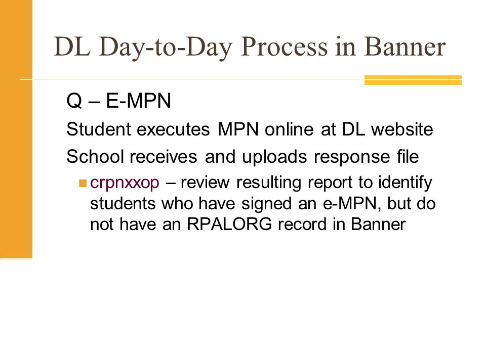 DL Day-to-Day Process in Banner Q – E-MPN Student executes MPN online at DL website School receives and uploads response file crpnxxop – review resulting report to identify students who have signed an e-MPN, but do not have an RPALORG record in Banner