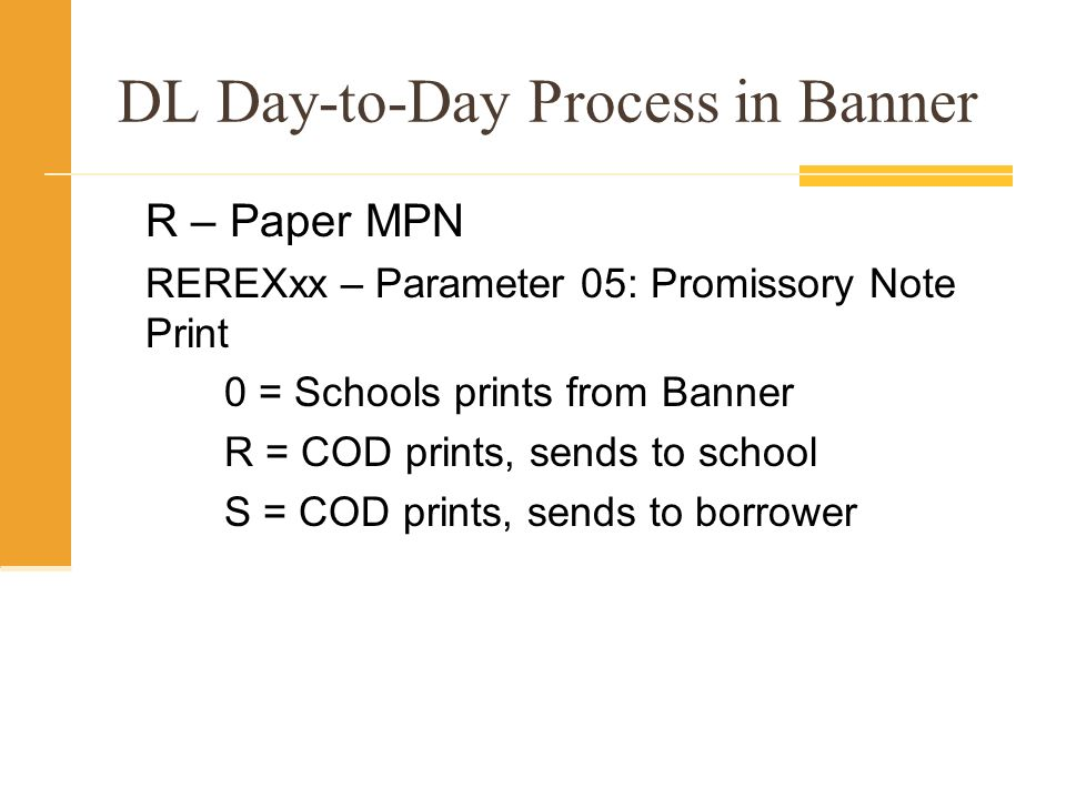 DL Day-to-Day Process in Banner R – Paper MPN REREXxx – Parameter 05: Promissory Note Print 0 = Schools prints from Banner R = COD prints, sends to school S = COD prints, sends to borrower