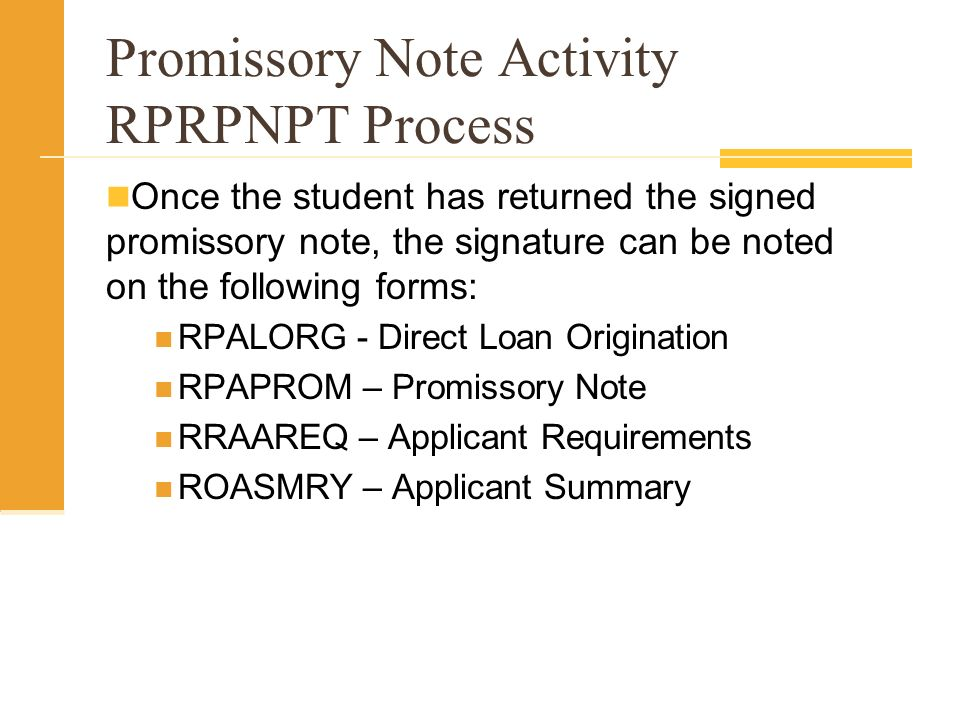 Promissory Note Activity RPRPNPT Process Once the student has returned the signed promissory note, the signature can be noted on the following forms: RPALORG - Direct Loan Origination RPAPROM – Promissory Note RRAAREQ – Applicant Requirements ROASMRY – Applicant Summary