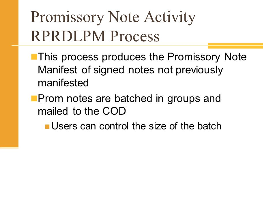 Promissory Note Activity RPRDLPM Process This process produces the Promissory Note Manifest of signed notes not previously manifested Prom notes are batched in groups and mailed to the COD Users can control the size of the batch
