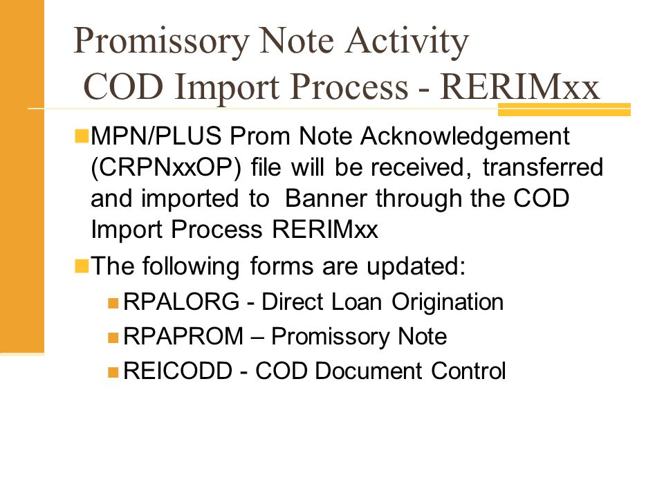 Promissory Note Activity COD Import Process - RERIMxx MPN/PLUS Prom Note Acknowledgement (CRPNxxOP) file will be received, transferred and imported to Banner through the COD Import Process RERIMxx The following forms are updated: RPALORG - Direct Loan Origination RPAPROM – Promissory Note REICODD - COD Document Control