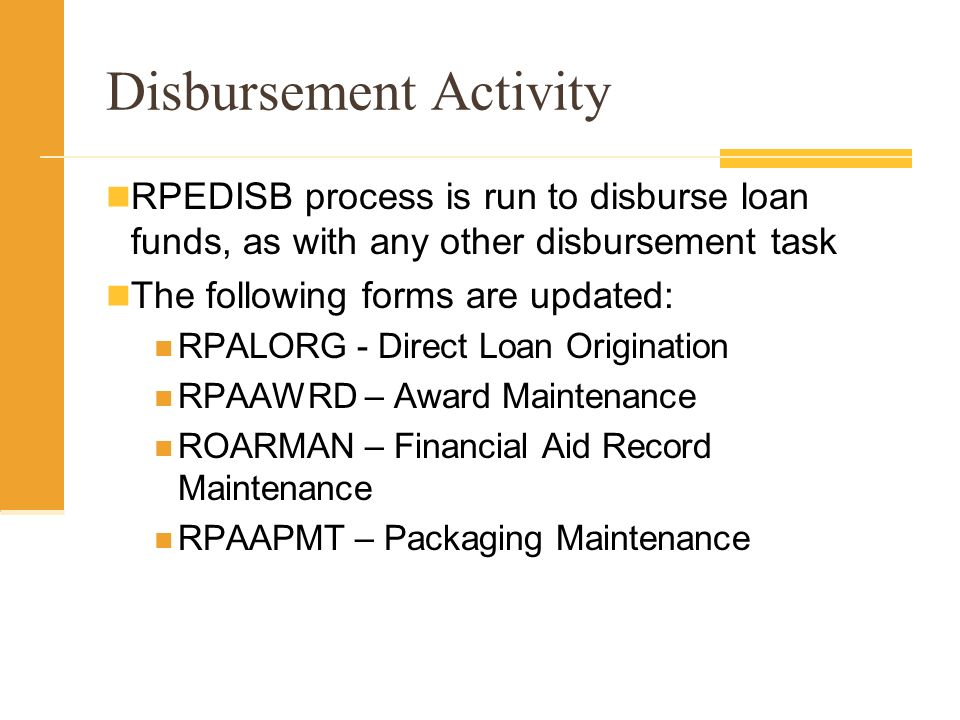 Disbursement Activity RPEDISB process is run to disburse loan funds, as with any other disbursement task The following forms are updated: RPALORG - Direct Loan Origination RPAAWRD – Award Maintenance ROARMAN – Financial Aid Record Maintenance RPAAPMT – Packaging Maintenance