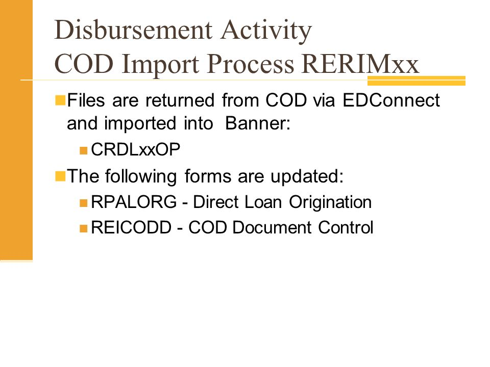 Disbursement Activity COD Import Process RERIMxx Files are returned from COD via EDConnect and imported into Banner: CRDLxxOP The following forms are updated: RPALORG - Direct Loan Origination REICODD - COD Document Control