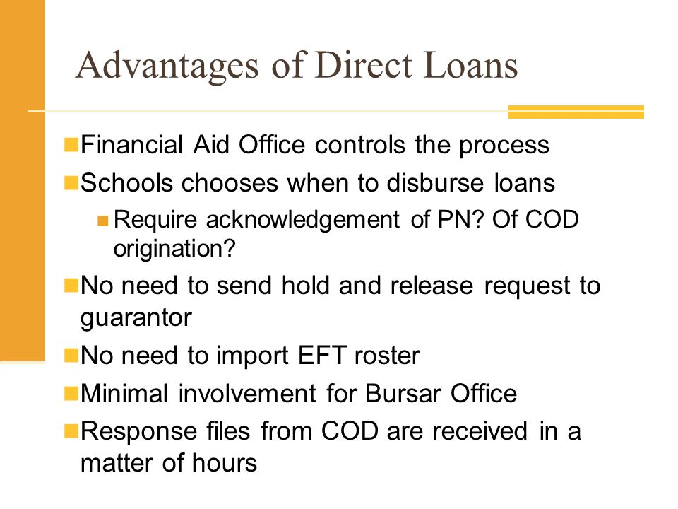Advantages of Direct Loans Financial Aid Office controls the process Schools chooses when to disburse loans Require acknowledgement of PN.