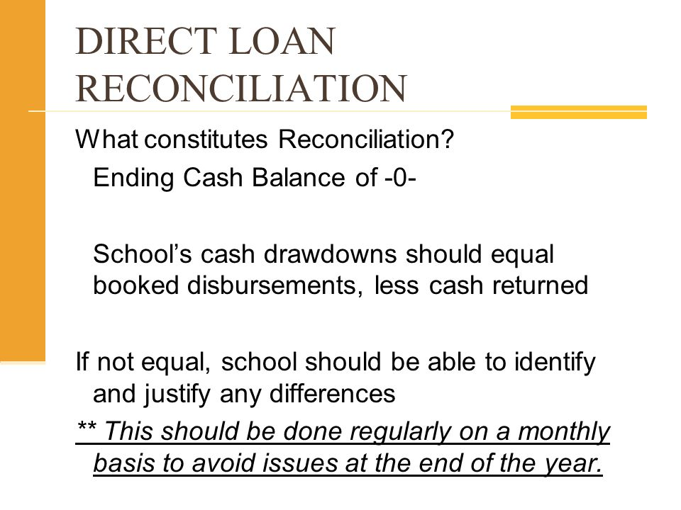What constitutes Reconciliation? Ending Cash Balance of -0- Schools cash drawdowns should equal booked disbursements, less cash returned If not equal,