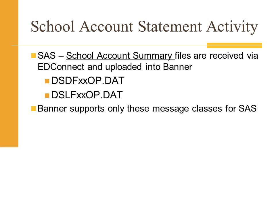 School Account Statement Activity SAS – School Account Summary files are received via EDConnect and uploaded into Banner DSDFxxOP.DAT DSLFxxOP.DAT Banner supports only these message classes for SAS