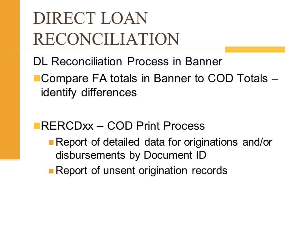 DIRECT LOAN RECONCILIATION DL Reconciliation Process in Banner Compare FA totals in Banner to COD Totals – identify differences RERCDxx – COD Print Process Report of detailed data for originations and/or disbursements by Document ID Report of unsent origination records