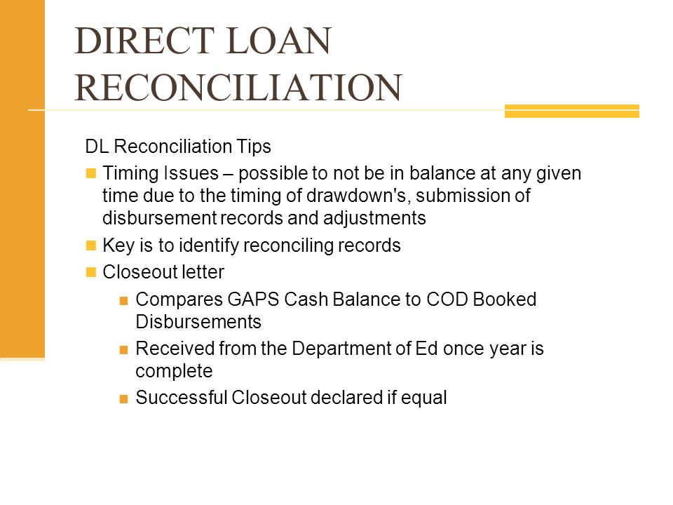 DIRECT LOAN RECONCILIATION DL Reconciliation Tips Timing Issues – possible to not be in balance at any given time due to the timing of drawdown s, submission of disbursement records and adjustments Key is to identify reconciling records Closeout letter Compares GAPS Cash Balance to COD Booked Disbursements Received from the Department of Ed once year is complete Successful Closeout declared if equal
