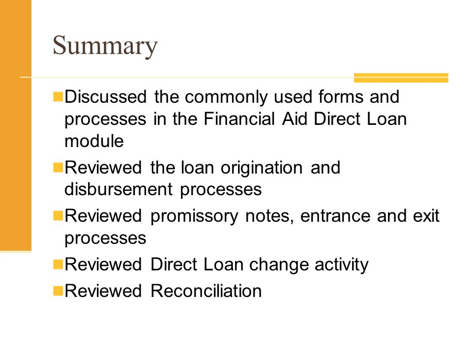Summary Discussed the commonly used forms and processes in the Financial Aid Direct Loan module Reviewed the loan origination and disbursement processes Reviewed promissory notes, entrance and exit processes Reviewed Direct Loan change activity Reviewed Reconciliation