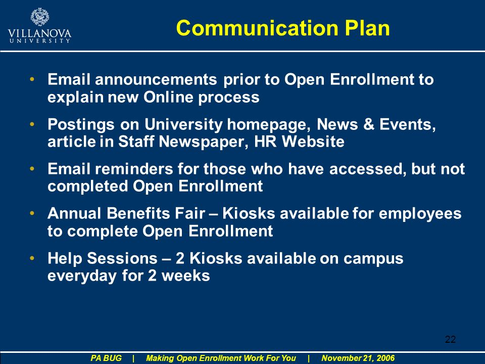 PA BUG | Making Open Enrollment Work For You | November 21, 2006 22 Communication Plan Email announcements prior to Open Enrollment to explain new Onl