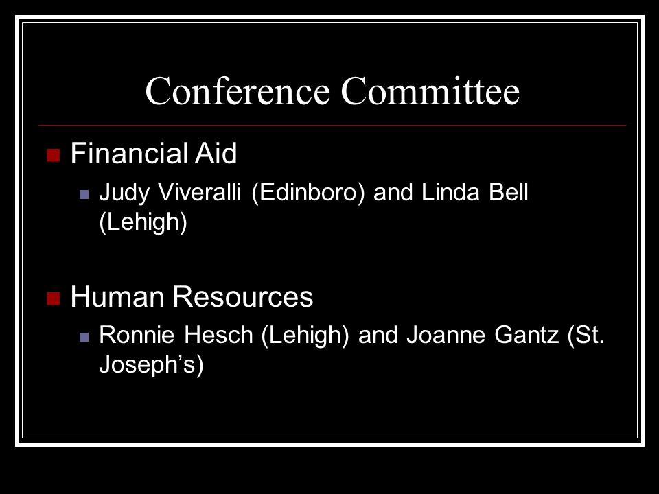 Conference Committee Financial Aid Judy Viveralli (Edinboro) and Linda Bell (Lehigh) Human Resources Ronnie Hesch (Lehigh) and Joanne Gantz (St.