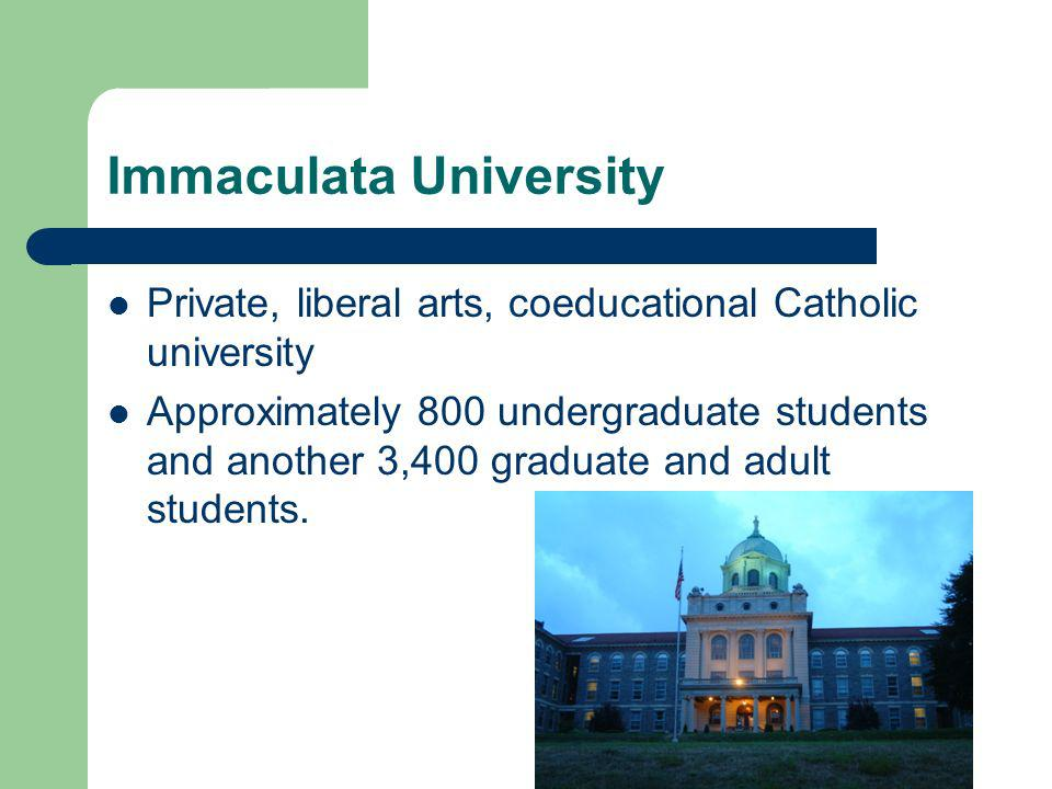 Immaculata University Private, liberal arts, coeducational Catholic university Approximately 800 undergraduate students and another 3,400 graduate and adult students.