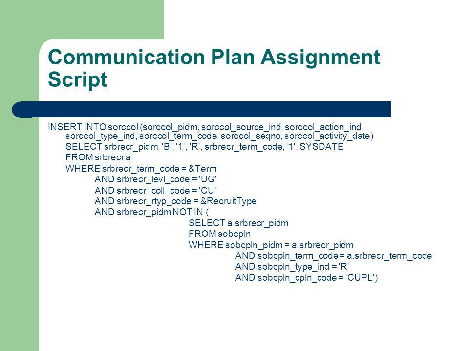 Communication Plan Assignment Script INSERT INTO sorccol (sorccol_pidm, sorccol_source_ind, sorccol_action_ind, sorccol_type_ind, sorccol_term_code, sorccol_seqno, sorccol_activity_date) SELECT srbrecr_pidm, B , 1 , R , srbrecr_term_code, 1 , SYSDATE FROM srbrecr a WHERE srbrecr_term_code = &Term AND srbrecr_levl_code = UG AND srbrecr_coll_code = CU AND srbrecr_rtyp_code = &RecruitType AND srbrecr_pidm NOT IN ( SELECT a.srbrecr_pidm FROM sobcpln WHERE sobcpln_pidm = a.srbrecr_pidm AND sobcpln_term_code = a.srbrecr_term_code AND sobcpln_type_ind = R AND sobcpln_cpln_code = CUPL )