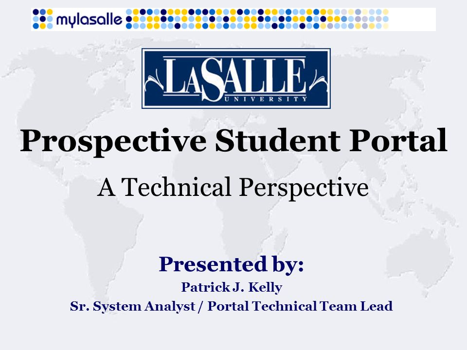 Prospective Student Portal A Technical Perspective Presented by: Patrick J. Kelly Sr. System Analyst / Portal Technical Team Lead