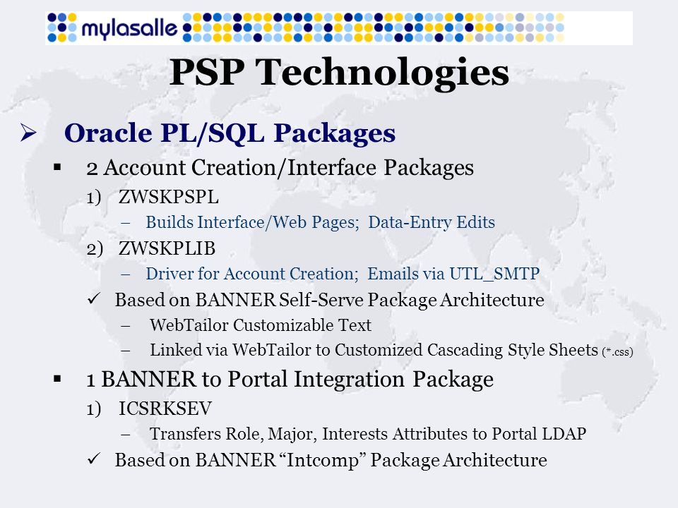 PSP Technologies Oracle PL/SQL Packages 2 Account Creation/Interface Packages 1) ZWSKPSPL –Builds Interface/Web Pages; Data-Entry Edits 2) ZWSKPLIB –Driver for Account Creation; Emails via UTL_SMTP Based on BANNER Self-Serve Package Architecture – WebTailor Customizable Text – Linked via WebTailor to Customized Cascading Style Sheets (*.css) 1 BANNER to Portal Integration Package 1) ICSRKSEV – Transfers Role, Major, Interests Attributes to Portal LDAP Based on BANNER Intcomp Package Architecture