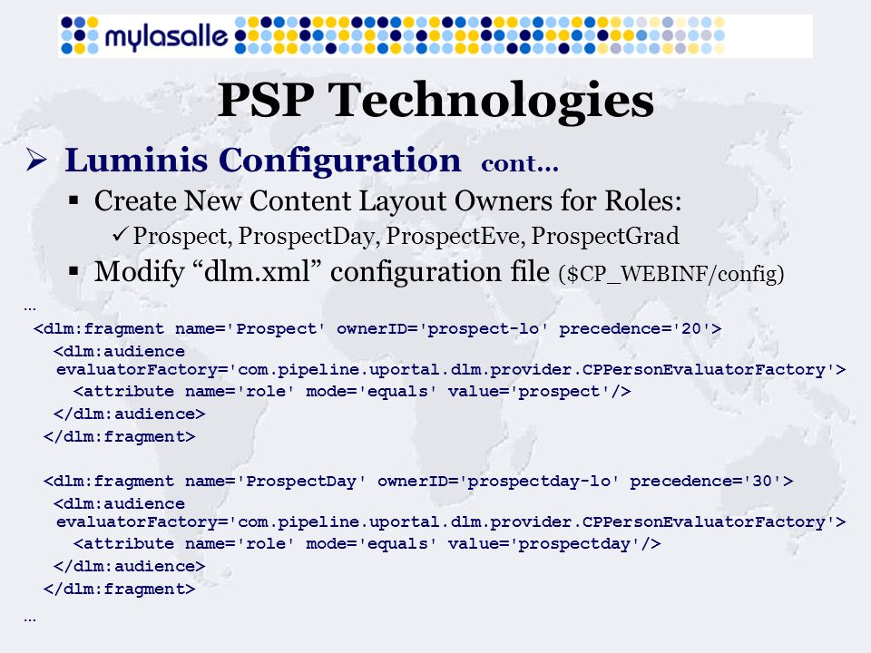 PSP Technologies Luminis Configuration cont… Create New Content Layout Owners for Roles: Prospect, ProspectDay, ProspectEve, ProspectGrad Modify dlm.xml configuration file ($CP_WEBINF/config) … …