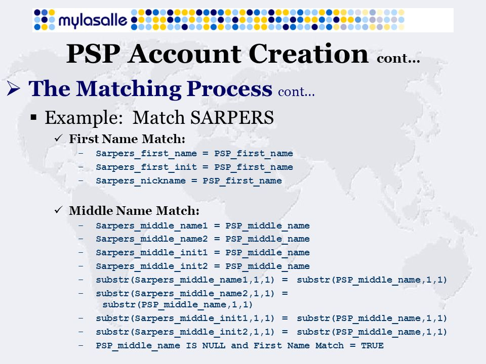 PSP Account Creation cont… The Matching Process cont… Example: Match SARPERS First Name Match: – Sarpers_first_name = PSP_first_name – Sarpers_first_init = PSP_first_name – Sarpers_nickname = PSP_first_name Middle Name Match: – Sarpers_middle_name1 = PSP_middle_name – Sarpers_middle_name2 = PSP_middle_name – Sarpers_middle_init1 = PSP_middle_name – Sarpers_middle_init2 = PSP_middle_name – substr(Sarpers_middle_name1,1,1) = substr(PSP_middle_name,1,1) – substr(Sarpers_middle_name2,1,1) = substr(PSP_middle_name,1,1) – substr(Sarpers_middle_init1,1,1) = substr(PSP_middle_name,1,1) – substr(Sarpers_middle_init2,1,1) = substr(PSP_middle_name,1,1) – PSP_middle_name IS NULL and First Name Match = TRUE