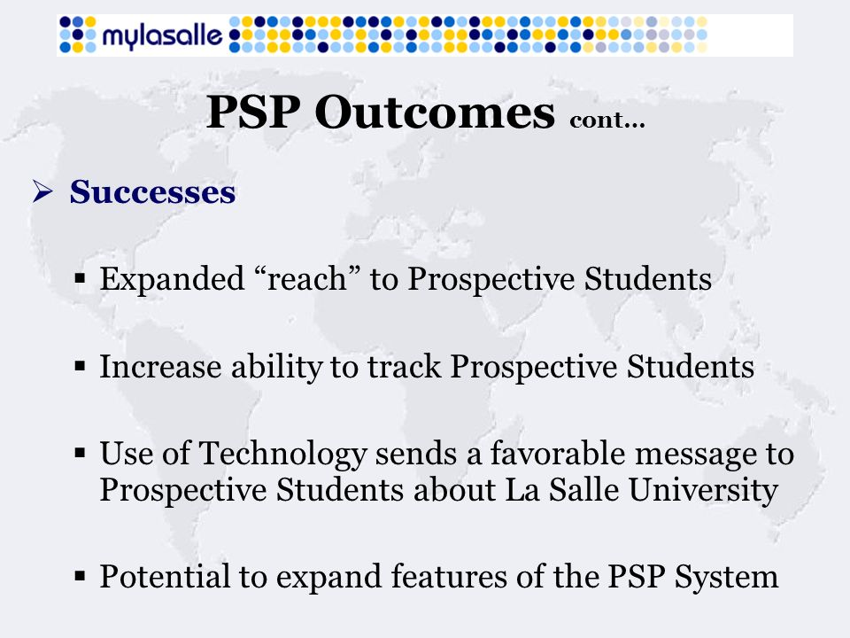 PSP Outcomes cont… Successes Expanded reach to Prospective Students Increase ability to track Prospective Students Use of Technology sends a favorable message to Prospective Students about La Salle University Potential to expand features of the PSP System