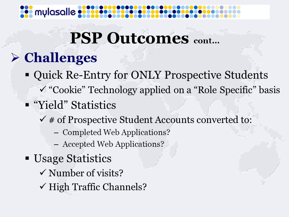 PSP Outcomes cont… Challenges Quick Re-Entry for ONLY Prospective Students Cookie Technology applied on a Role Specific basis Yield Statistics # of Prospective Student Accounts converted to: – Completed Web Applications.