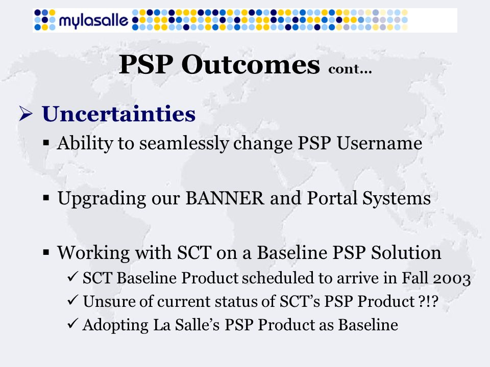 PSP Outcomes cont… Uncertainties Ability to seamlessly change PSP Username Upgrading our BANNER and Portal Systems Working with SCT on a Baseline PSP Solution SCT Baseline Product scheduled to arrive in Fall 2003 Unsure of current status of SCTs PSP Product ?!.