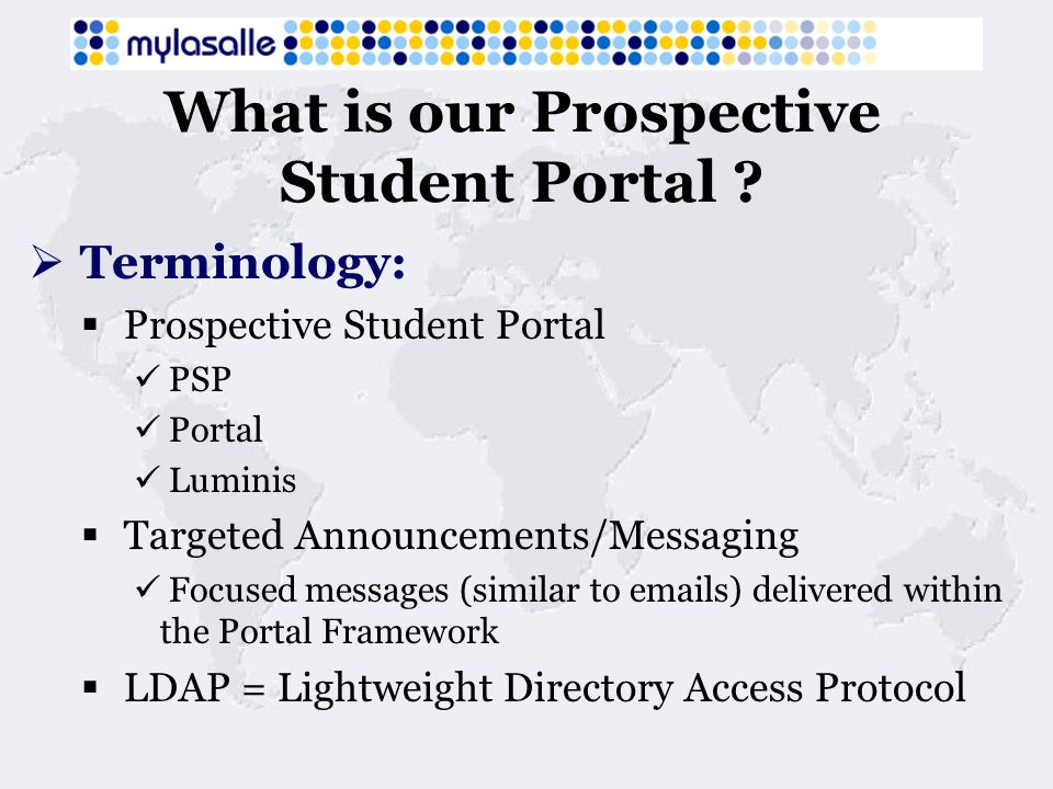 What is our Prospective Student Portal ? Terminology: Prospective Student Portal PSP Portal Luminis Targeted Announcements/Messaging Focused messages