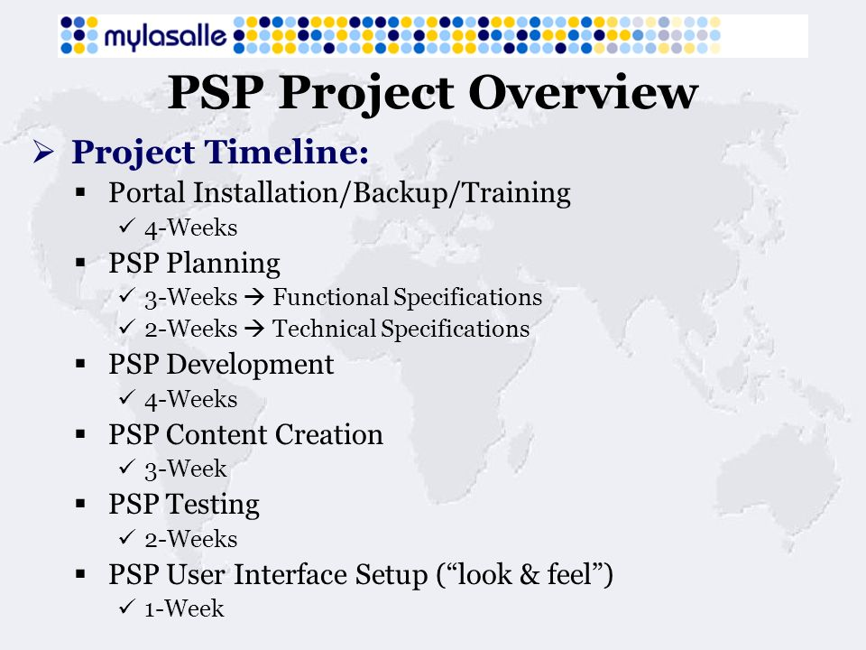 PSP Project Overview Project Timeline: Portal Installation/Backup/Training 4-Weeks PSP Planning 3-Weeks Functional Specifications 2-Weeks Technical Specifications PSP Development 4-Weeks PSP Content Creation 3-Week PSP Testing 2-Weeks PSP User Interface Setup (look & feel) 1-Week