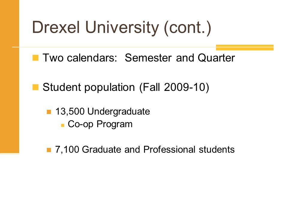 Drexel University (cont.) Two calendars: Semester and Quarter Student population (Fall 2009-10) 13,500 Undergraduate Co-op Program 7,100 Graduate and