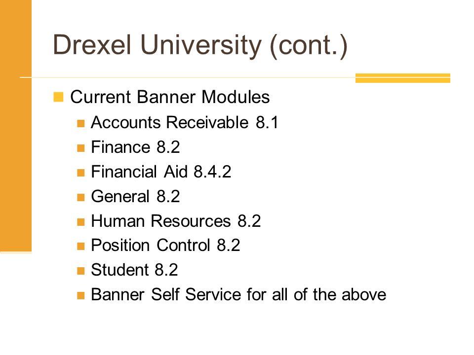 Drexel University (cont.) Current Banner Modules Accounts Receivable 8.1 Finance 8.2 Financial Aid 8.4.2 General 8.2 Human Resources 8.2 Position Cont