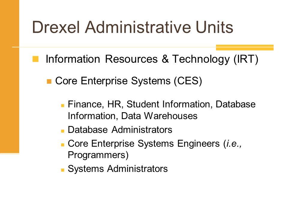 Drexel Administrative Units Information Resources & Technology (IRT) Core Enterprise Systems (CES) Finance, HR, Student Information, Database Informat