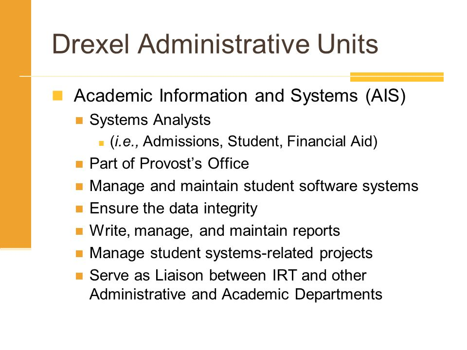 Drexel Administrative Units Academic Information and Systems (AIS) Systems Analysts (i.e., Admissions, Student, Financial Aid) Part of Provosts Office