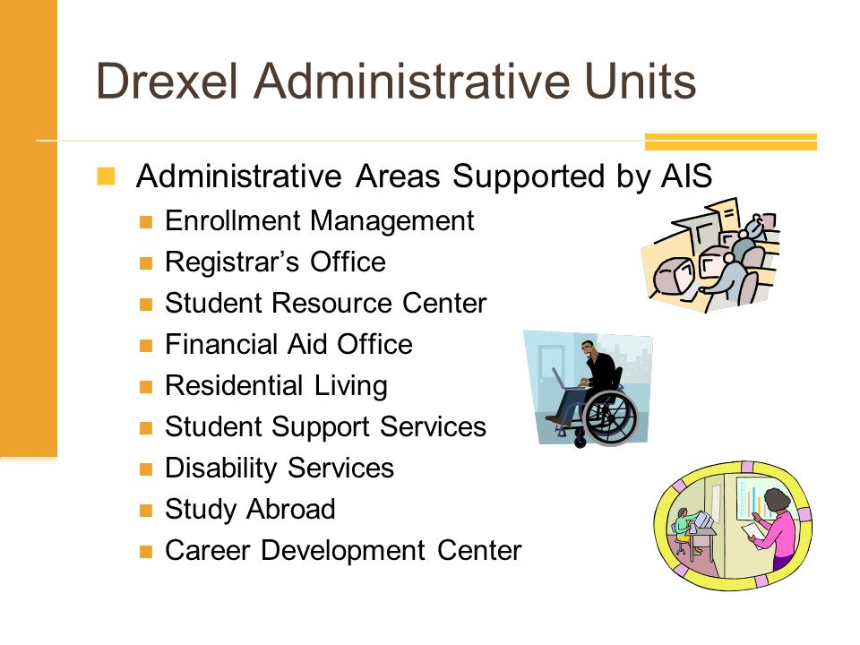 Drexel Administrative Units Administrative Areas Supported by AIS Enrollment Management Registrars Office Student Resource Center Financial Aid Office