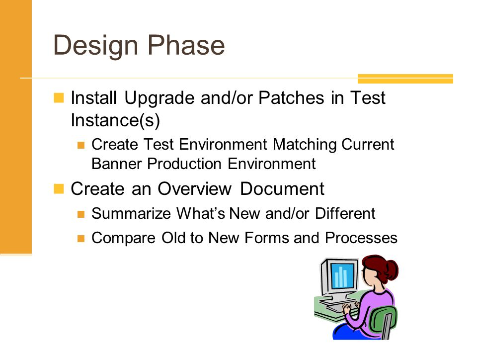 Design Phase Install Upgrade and/or Patches in Test Instance(s) Create Test Environment Matching Current Banner Production Environment Create an Overv