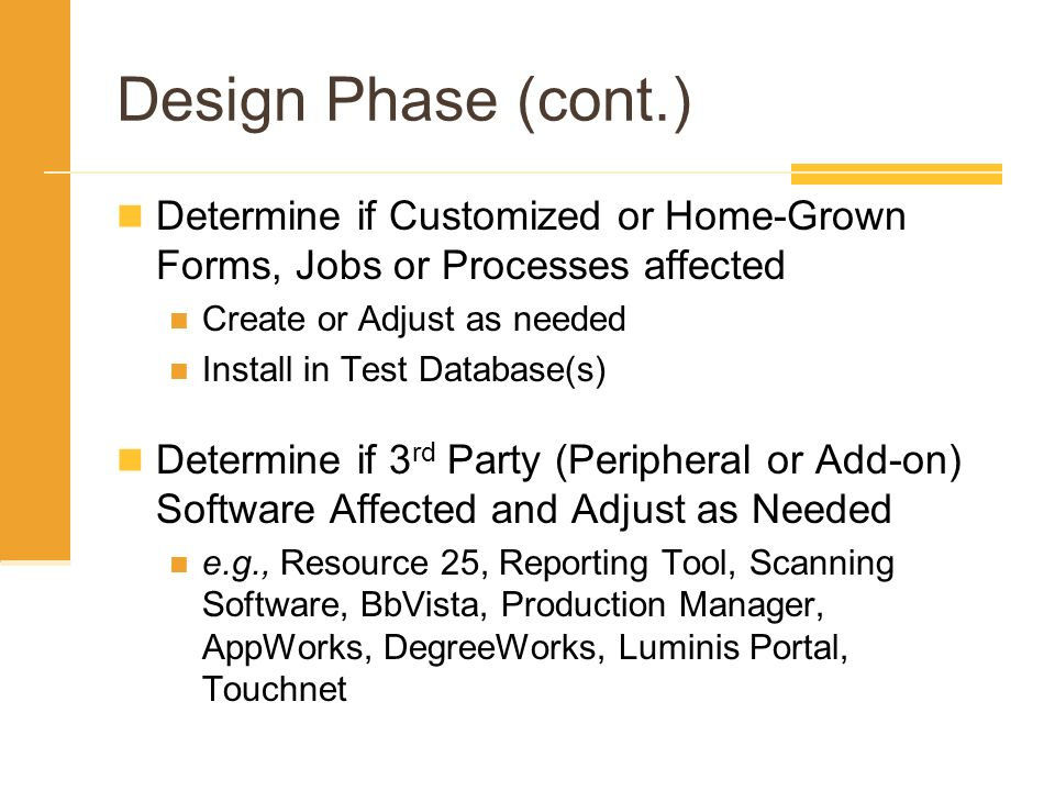 Design Phase (cont.) Determine if Customized or Home-Grown Forms, Jobs or Processes affected Create or Adjust as needed Install in Test Database(s) De