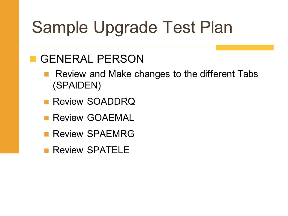 Sample Upgrade Test Plan GENERAL PERSON Review and Make changes to the different Tabs (SPAIDEN) Review SOADDRQ Review GOAEMAL Review SPAEMRG Review SP