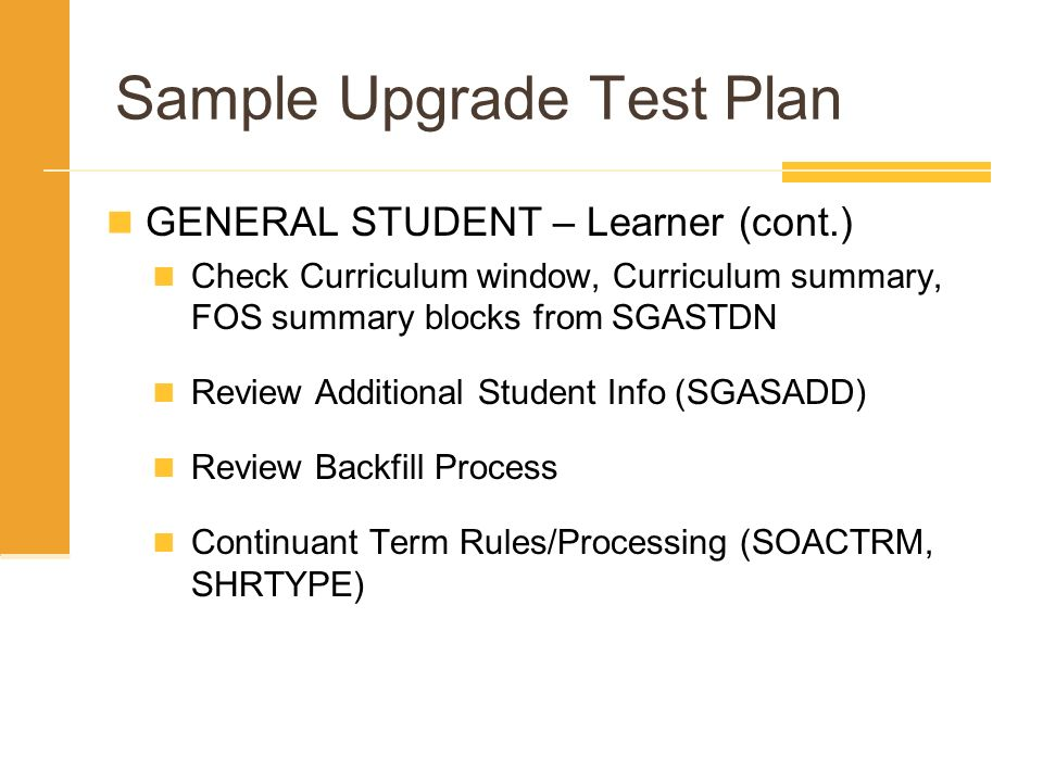 Sample Upgrade Test Plan GENERAL STUDENT – Learner (cont.) Check Curriculum window, Curriculum summary, FOS summary blocks from SGASTDN Review Additio